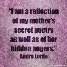 """""""I am a reflection of my mother's secret poetry as well as of her hidden angers. Sad Quotes, Wisdom Quotes, Quotes To Live By, Inspirational Quotes, Cool Words, Wise Words, Audre Lorde Quotes, African American Quotes, Dear Mom"""