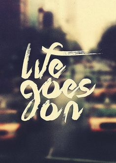 Life goes on is what I like  to think. This is what has made me move on and how I found Tom. i love this inspirational quote it makes my day better.
