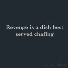 Revenge is a dish best served chafing