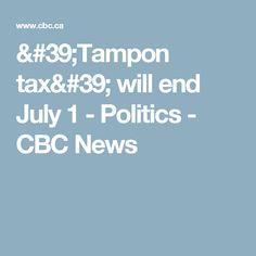 'Tampon tax' will end July 1 - Politics - CBC News