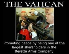 Guns and Vatican!  The D'Armi Pietro Beretta factory SpA - The majority shareholder of the Beretta Holding SpA is the *Vatican Bank*  a private institution, founded in 1942 by Pope Pius XII & headquartered in Vatican City. The Vatican is the second-largest shareholder, having taken a massive stake in numerous military investments Fabbrica d'Armi Pietro Beretta is an Italian firearms manufacturer. Their firearms are used world wide. http://en.wikipedia.org/wiki/