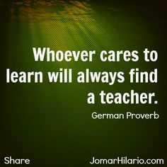Whoever cares to learn will always find a teacher. ~ German Proverb