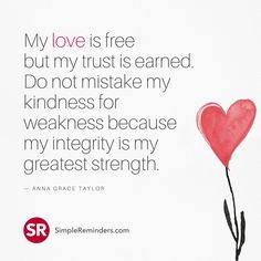 My love is free but my trust is earned. Do not mistake my kindness for weakness because my integrity is my greatest strength. — Anna Grace Taylor