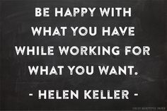 """be happy with what you have while working for what you want"" {helen keller}"