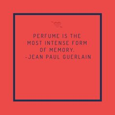 PERFUME IS THE MOST INTENSE FORM OF MEMORY. -JEAN PAUL GUERLAIN