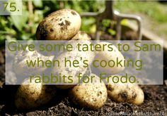 Give some taters to Sam when he's cooking rabbits for Frodo.