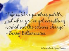 """Life is like a painters palette, just when you've got everything worked out the colours change""  - Benny Bellamacina"