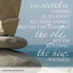 The secret of change is to focus all your energy not on the fighting the old, but on building the new -Socrates