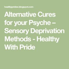 Alternative Cures for your Psyche – Sensory Deprivation Methods - Healthy With Pride