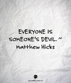 EVERYONE IS SOMEONE'S DEVIL. ~   Matthew Hicks