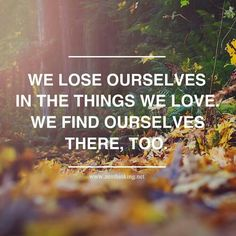 We lose ourselves in the things we love . . . we find ourselves there, too.