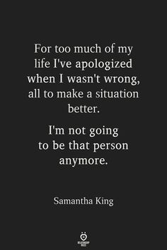 For too much of my life I've apologized when I wasn't wrong, all to make a situation better. I'm not going to be that person anymore. Now Quotes, True Quotes, Words Quotes, Great Quotes, Quotes To Live By, Motivational Quotes, Funny Quotes, Inspirational Quotes, My King Quotes