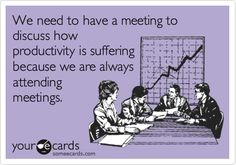 We need to have a meeting to discuss how productivity is suffering because we are always attending meetings.