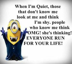 "When I'm quiet, those who don't know me look at me and think I'm shy. People who know me think, ""OMG! She's thinking! EVERYONE, RUN FOR YOUR LIFE!"""