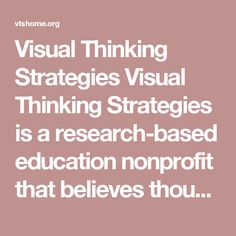 Visual Thinking Strategies  Visual Thinking Strategies is a research-based education nonprofit that believes thoughtful, facilitated discussion of art activates transformational learning accessible to all.