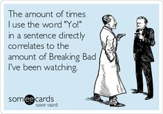 The amount of times I use the word 'Yo!' in a sentence directly correlates to the amount of Breaking Bad I've been watching. #walterwhite #heisenberg