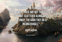 What sunshine is to flowers, smiles are to humanity.  These are but trifles, to be sure, but scattered along life's pathway, the good they do is inconceivable.  ~Joseph-Addison