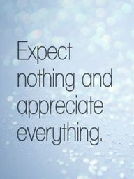 Expect nothing in return and you will never be disappointed. ...this has been one of my mottos for many years...