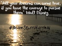 """""""All your dreams can come true, if you have the courage to pursue them"""" Walt Disney"""