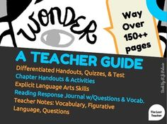 Save yourself time with this comprehensive 150++ page Teacher Guide to Wonder. This guide includes many things you need to adapt the book into your Reading Language Arts plan. All handouts have explicit Reading skills written on top so that you can easily account for it as you move through your curriculum.
