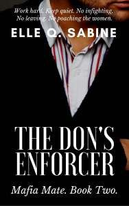 The Don's Enforcer by Elle Q. Sabine  The Don's Enforcer is a 17,500 word novella set in a crime family of upper New York. It is a standalone and can be read independently of any follow-up novellas that follow it.