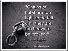 """""""Chains of habit are too light to be felt until they are too heavy to be broken."""" ~Warren Buffett  http://bobchoat.com"""