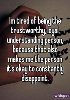 "Someone from Wilson posted a whisper, which reads ""Im tired of being the trustworthy, loyal, understanding person, because that also makes me the person it's okay to constantly disappoint. Try Quotes, Quotes To Live By, Funny Quotes, Life Quotes, Fact Quotes, Qoutes, Im Tired Quotes, Tired Quotes Exhausted, Tired Quotes Relationship"