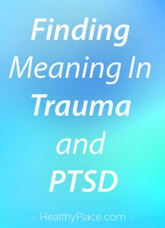 """""""Finding meaning in trauma and PTSD can be troublesome. Maybe you've asked yourself, why me? Let's see if there is meaning in PTSD and trauma. Read this."""" www.HealthyPlace.com"""