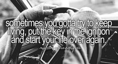 """Sometimes you gotta try to keep living, put the key in the ignition and start your life over again."" Matt Stillwell ~ Ignition"