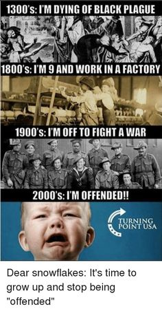 """1300's: I'M DYING OF BLACK PLAGUE 1800's: I'M AND WORKIN A FACTORY 1900's: I'M OFF TO FIGHTAWAR 2000's: I'M OFFENDED!! TURNING POINT USA Dear snowflakes: It's time to grow up and stop being """"offended"""" from Facebook tagged as Black Meme"""