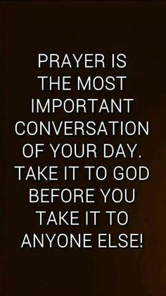 Prayer is the most important conversation of your day. Take it to God before you take it to anyone else.