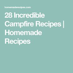 28 Incredible Campfire Recipes | Homemade Recipes
