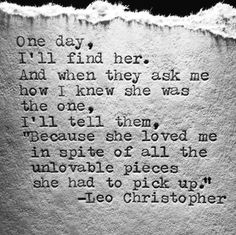 "One day, I'll find her. And when they ask me how I knew she was the one, I'll tell them, ""Because she loved me in spite of all the unlovable pieces she had to pick up."" - Leo Christopher I've found her! Lesbian Love Quotes, Love Quotes For Her, Great Quotes, Quotes To Live By, Inspirational Quotes, Find The One Quotes, One Day Quotes, Lesbian Pride, Awesome Quotes"