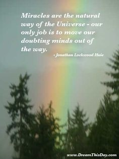 Miracles are the natural way of the Universe - our only job is to move our doubting minds aside and let the miracles flow. - Jonathan Lockwo...
