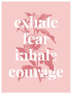 Courage •~• exhale fear inhale courage