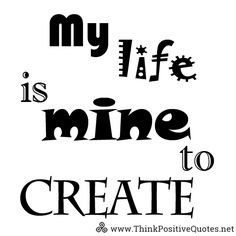 My life is mine to create. Download FREE printable quotes HERE http://thinkpositivequotes.net/free-printable-quotes #affirmations