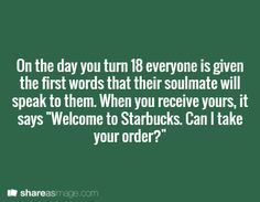 imagine a character going around to all the starbucks and saying this to the male baristas before they can say it and expecting them to know her reply. Damn. That would be fun. Plus, even harder if her soul mate hasn't turned 18 yet and so he doesn't know the answer anyway. lol this could be cute!