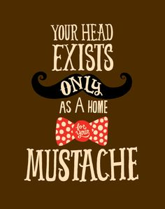 Your head exists only as a home for your moustache.