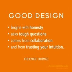 Good Design  *begins with honesty *asks tough questions *comes from collaboration *and from trusting your intuition   Freeman Thomas