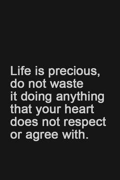 la vida es preciosa, no la desperdicies haciendo lo que tu corazon no respeta o no esta de acuerdo
