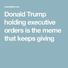 Donald Trump holding executive orders is the meme that keeps giving