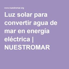 Luz solar para convertir agua de mar en energía eléctrica   NUESTROMAR