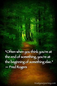 Often when you think you are at the end of something, you're at the beginning of something else. Fred Rogers