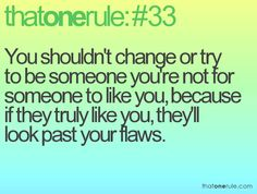 You shouldn't change or try to be someone you're not for someone to like you, because if they truly like you, they'll look past you flaws. Cute Quotes, Happy Quotes, Great Quotes, Inspirational Quotes, Random Quotes, Favorite Words, Favorite Quotes, Rule 33, Remember Quotes