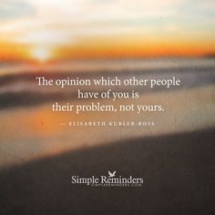 """""""The opinion of others"""" by Elisabeth Kubler-Ross(so very true! Simple Reminders Quotes, Meaningful Quotes, Motivational Thoughts, Inspirational Thoughts, Elizabeth Kubler Ross Quotes, Amazing Quotes, Great Quotes, Opinion Quotes, Nada Personal"""