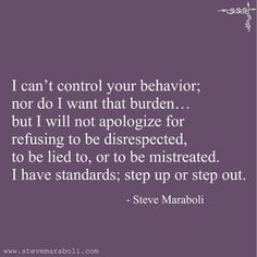 I can't control your behavior; nor do I want that burden… but I will not apologize for refusing to be disrespected, to be lied to, or to be mistreated. I have standards; step up or step out. - Steve Maraboli parents are ruthless! Quotable Quotes, True Quotes, Great Quotes, Words Quotes, Quotes To Live By, Motivational Quotes, Inspirational Quotes, Quotes On Drama, Step Up Quotes