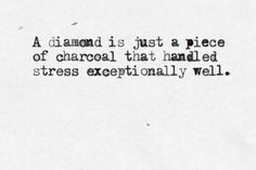 a diamond is just a piece of charcoal... http://onbecomingalemonademaker.wordpress.com/2013/12/13/making-a-change-how-do-i-take-that-first-step/