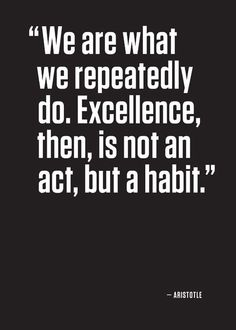 Aristotle quote. Excellence, vice and procrastination are not an isolated act, they are formed by the constant repeat of actions. So choose your actions wisely!
