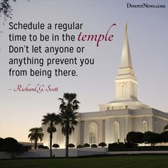 Schedule a regular time to be in the temple. Don't let anyone or anything prevent you from being there. – Richard G. Scott