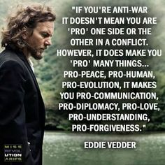 Eddie Vedder Pearl Jam, being anti war doesn't mean you're pro one show or the other quote Pearl Jam, Give Peace A Chance, Eddie Vedder, World Peace, Perception, Inspire Me, Intuition, Forgiveness, Wise Words